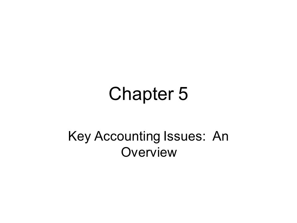 Chapter 5 Key Accounting Issues: An Overview