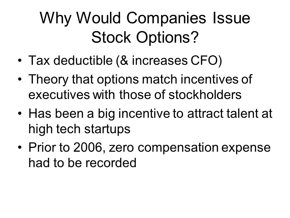 Why Would Companies Issue Stock Options? Tax deductible (& increases CFO) Theory that options match incentives of executives with those of stockholder