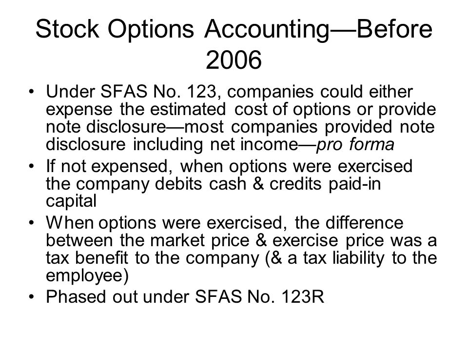 Stock Options AccountingBefore 2006 Under SFAS No. 123, companies could either expense the estimated cost of options or provide note disclosuremost co