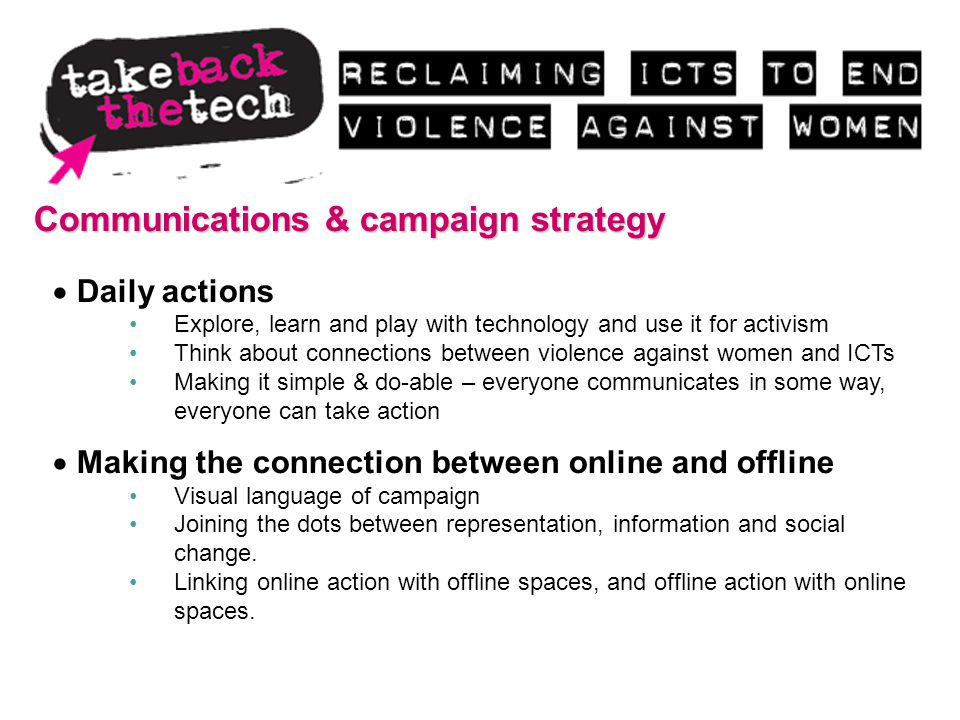 Communications & campaign strategy Daily actions Explore, learn and play with technology and use it for activism Think about connections between violence against women and ICTs Making it simple & do-able – everyone communicates in some way, everyone can take action Making the connection between online and offline Visual language of campaign Joining the dots between representation, information and social change.