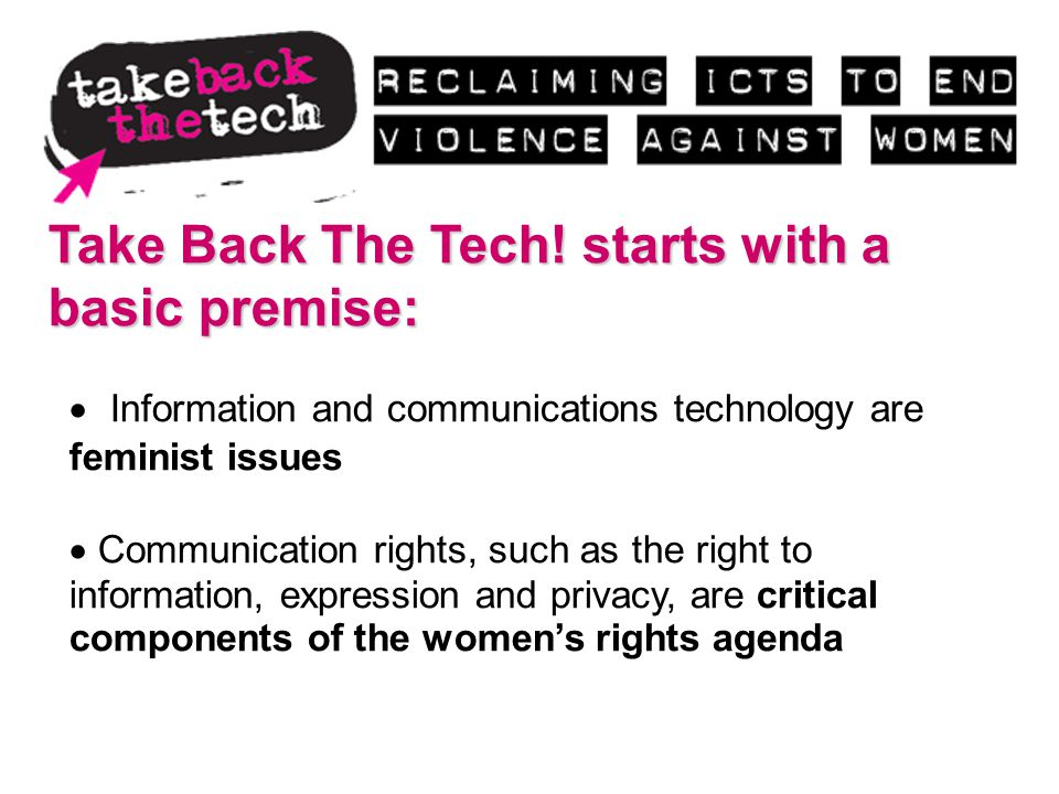 Take Back The Tech! starts with a basic premise: Information and communications technology are feminist issues Communication rights, such as the right
