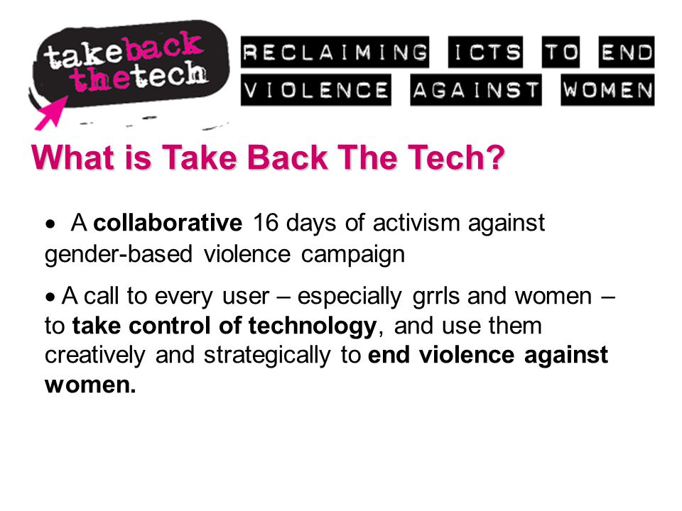 What is Take Back The Tech? A collaborative 16 days of activism against gender-based violence campaign A call to every user – especially grrls and wom