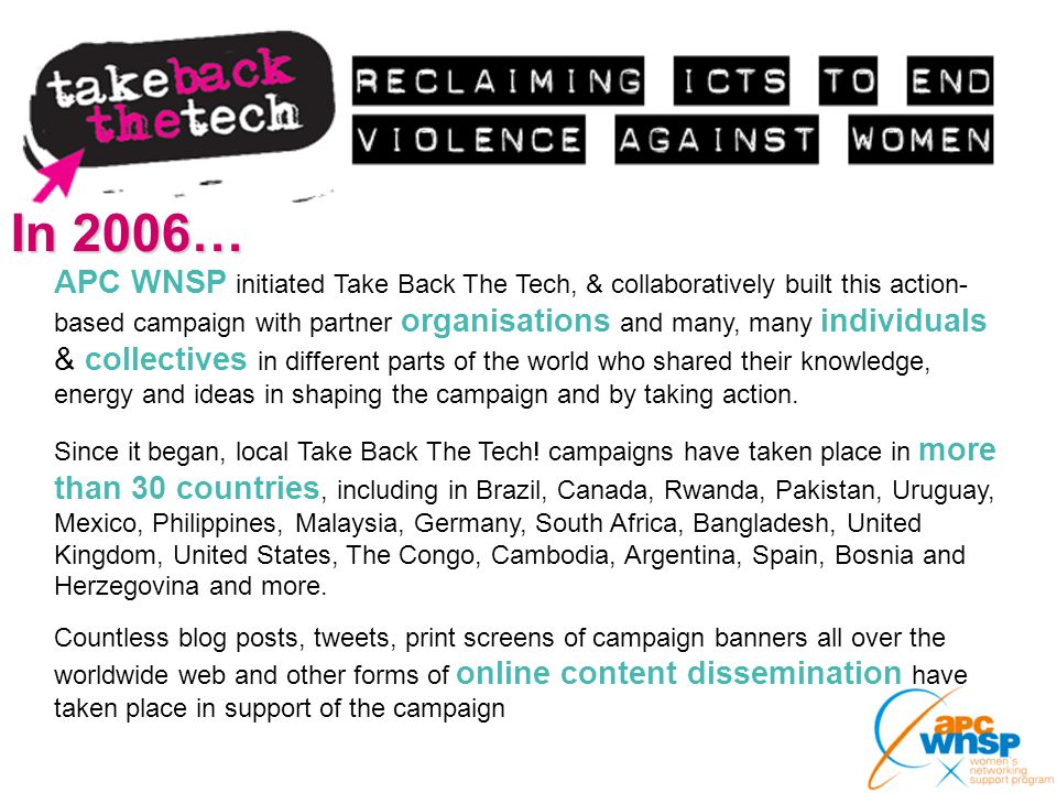 In 2006… APC WNSP initiated Take Back The Tech, & collaboratively built this action- based campaign with partner organisations and many, many individu
