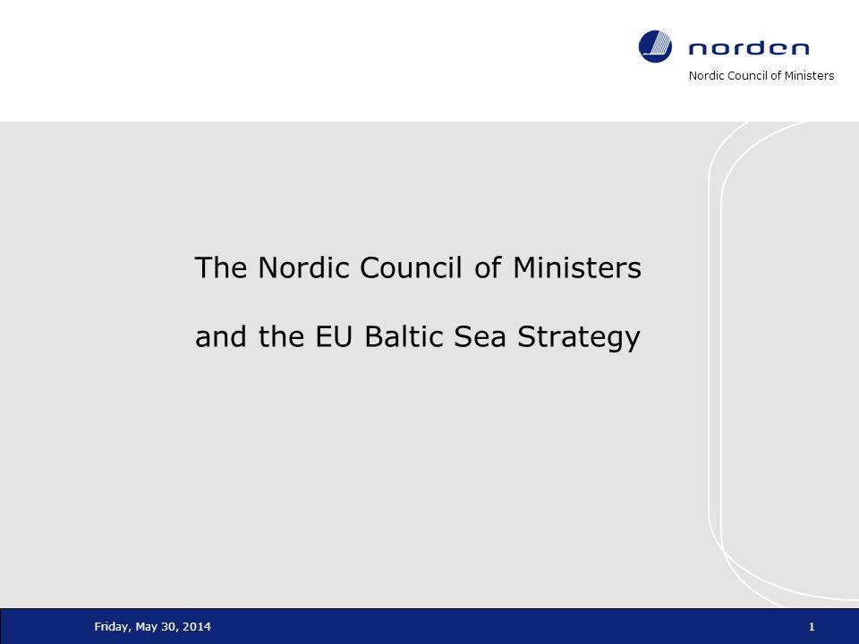 Nordic Council of Ministers Friday, May 30, 20141 The Nordic Council of Ministers and the EU Baltic Sea Strategy