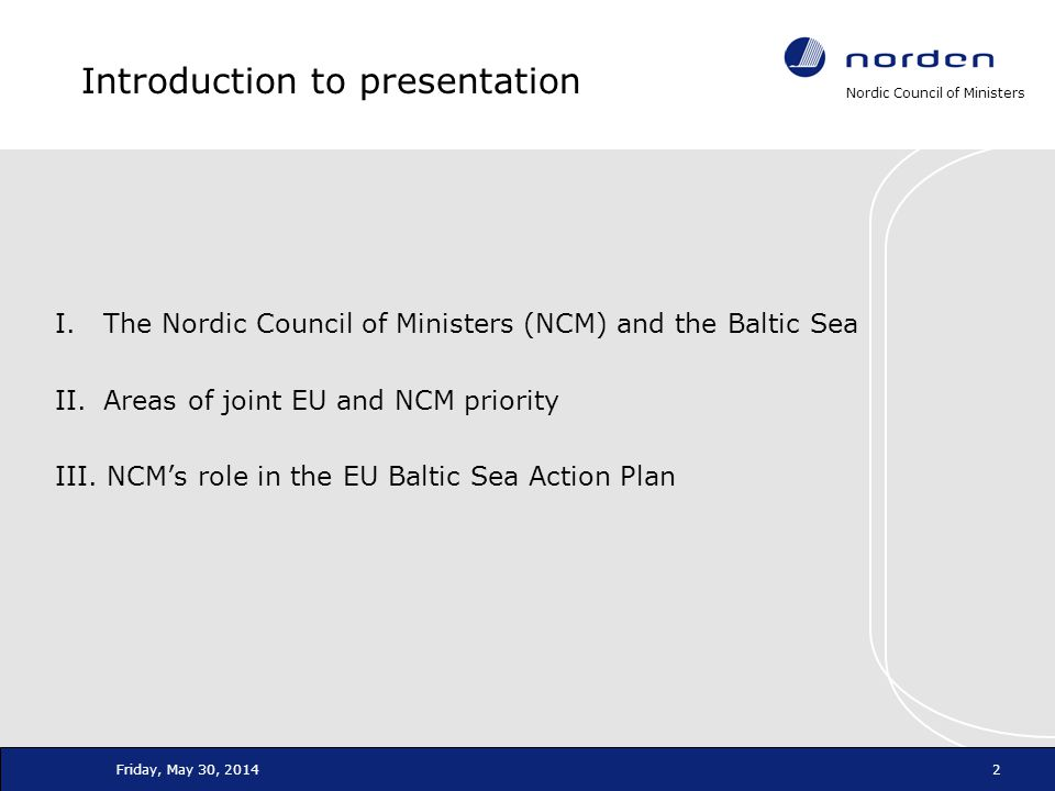 Nordic Council of Ministers Friday, May 30, 20142 Introduction to presentation I. The Nordic Council of Ministers (NCM) and the Baltic Sea II. Areas o