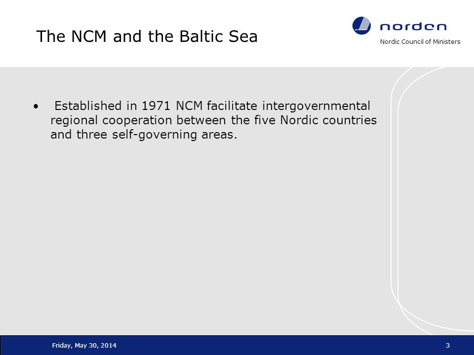 Nordic Council of Ministers Friday, May 30, 20143 The NCM and the Baltic Sea Established in 1971 NCM facilitate intergovernmental regional cooperation