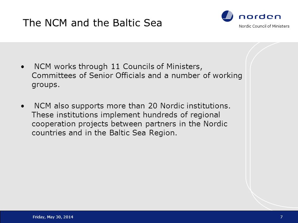 Nordic Council of Ministers Friday, May 30, 20147 The NCM and the Baltic Sea NCM works through 11 Councils of Ministers, Committees of Senior Official