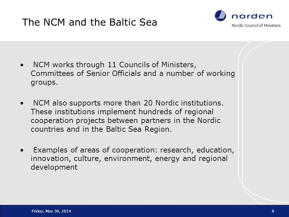 Nordic Council of Ministers Friday, May 30, 20148 The NCM and the Baltic Sea NCM works through 11 Councils of Ministers, Committees of Senior Official