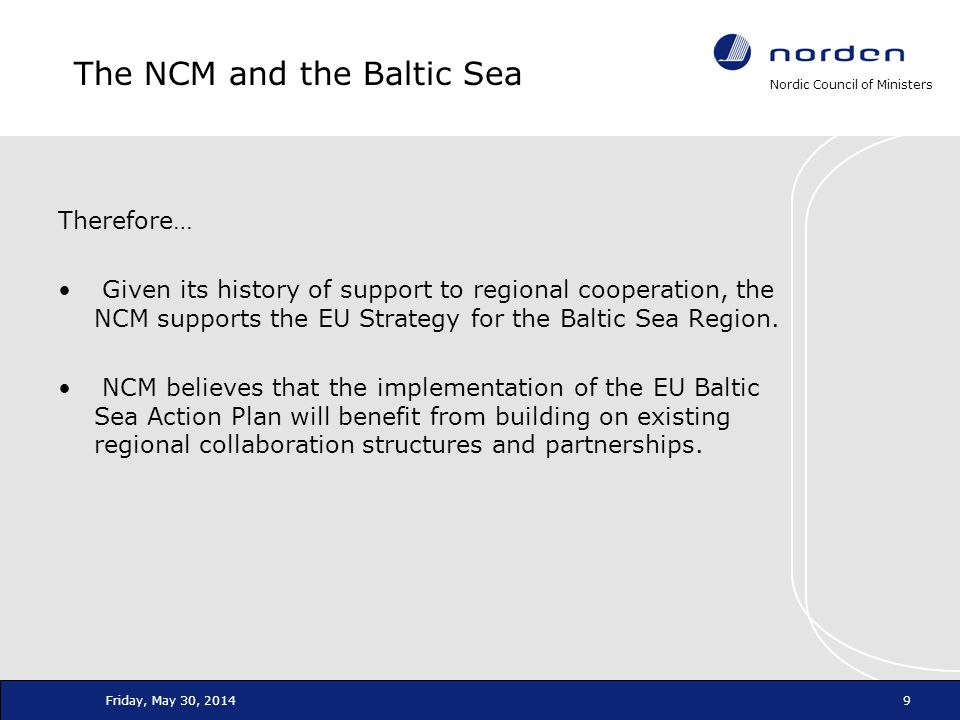 Nordic Council of Ministers Friday, May 30, 20149 The NCM and the Baltic Sea Therefore… Given its history of support to regional cooperation, the NCM