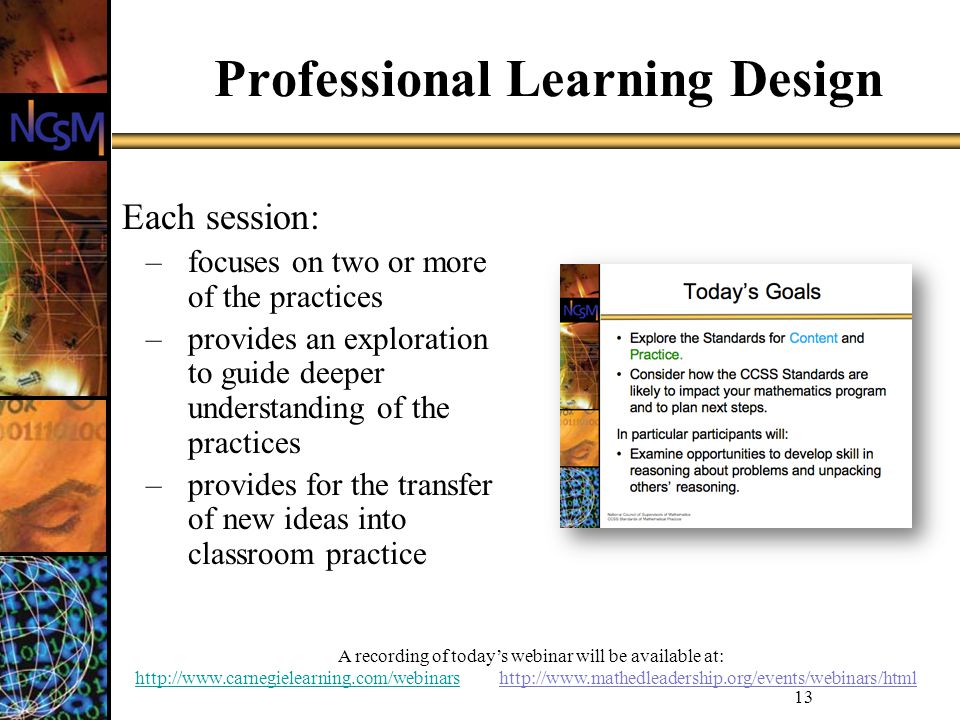 A recording of todays webinar will be available at: http://www.carnegielearning.com/webinarshttp://www.carnegielearning.com/webinars http://www.mathedleadership.org/events/webinars/html 13 Professional Learning Design Each session: –focuses on two or more of the practices –provides an exploration to guide deeper understanding of the practices –provides for the transfer of new ideas into classroom practice