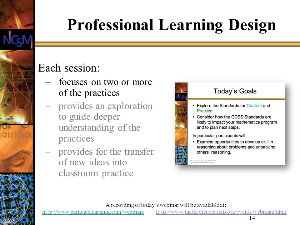 A recording of todays webinar will be available at: http://www.carnegielearning.com/webinarshttp://www.carnegielearning.com/webinars http://www.mathedleadership.org/events/webinars/html 14 Professional Learning Design Each session: –focuses on two or more of the practices –provides an exploration to guide deeper understanding of the practices –provides for the transfer of new ideas into classroom practice
