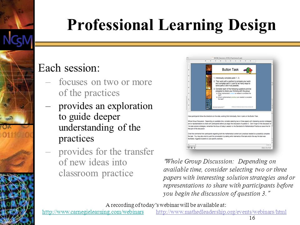 A recording of todays webinar will be available at: http://www.carnegielearning.com/webinarshttp://www.carnegielearning.com/webinars http://www.mathedleadership.org/events/webinars/html 16 Professional Learning Design Each session: –focuses on two or more of the practices –provides an exploration to guide deeper understanding of the practices –provides for the transfer of new ideas into classroom practice Whole Group Discussion: Depending on available time, consider selecting two or three papers with interesting solution strategies and or representations to share with participants before you begin the discussion of question 3.