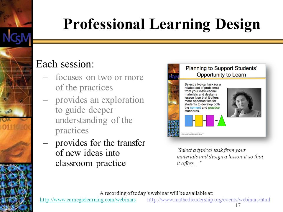 A recording of todays webinar will be available at: http://www.carnegielearning.com/webinarshttp://www.carnegielearning.com/webinars http://www.mathedleadership.org/events/webinars/html 17 Professional Learning Design Each session: –focuses on two or more of the practices –provides an exploration to guide deeper understanding of the practices –provides for the transfer of new ideas into classroom practice Select a typical task from your materials and design a lesson it so that it offers…