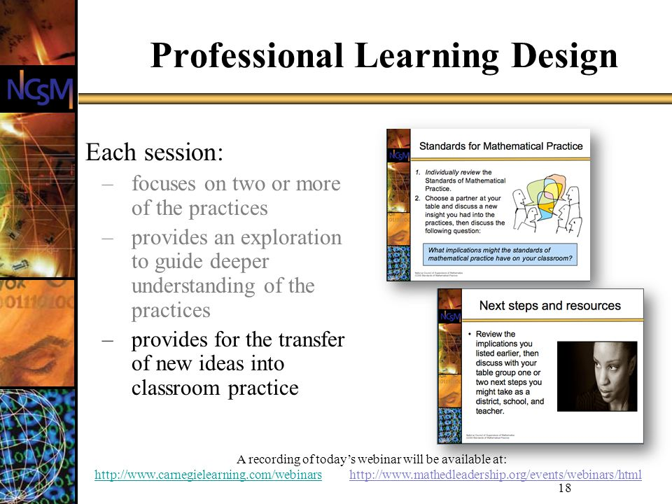 A recording of todays webinar will be available at: http://www.carnegielearning.com/webinarshttp://www.carnegielearning.com/webinars http://www.mathedleadership.org/events/webinars/html 18 Professional Learning Design Each session: –focuses on two or more of the practices –provides an exploration to guide deeper understanding of the practices –provides for the transfer of new ideas into classroom practice