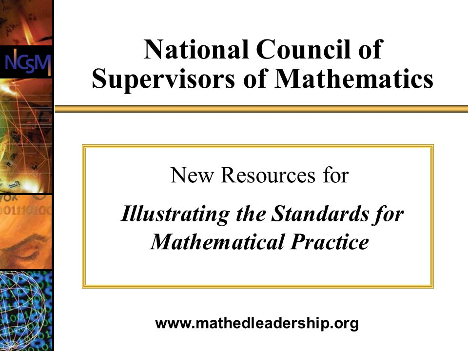 National Council of Supervisors of Mathematics New Resources for Illustrating the Standards for Mathematical Practice www.mathedleadership.org
