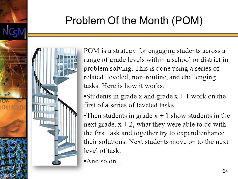 24 Problem Of the Month (POM) POM is a strategy for engaging students across a range of grade levels within a school or district in problem solving.