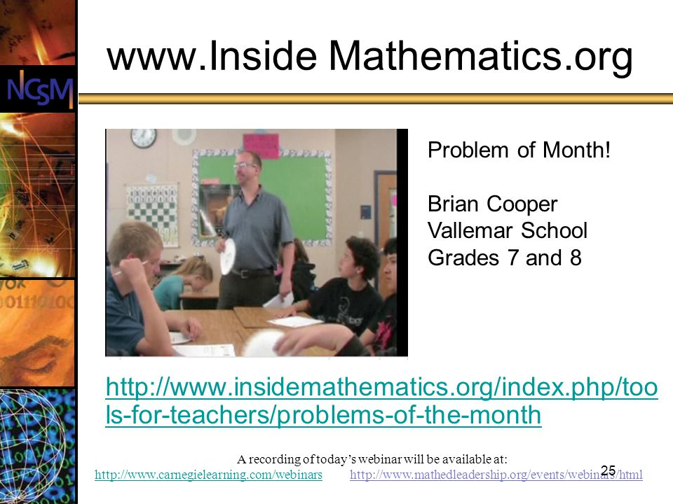 A recording of todays webinar will be available at: http://www.carnegielearning.com/webinarshttp://www.carnegielearning.com/webinars http://www.mathedleadership.org/events/webinars/html 25 www.Inside Mathematics.org http://www.insidemathematics.org/index.php/too ls-for-teachers/problems-of-the-month Problem of Month.