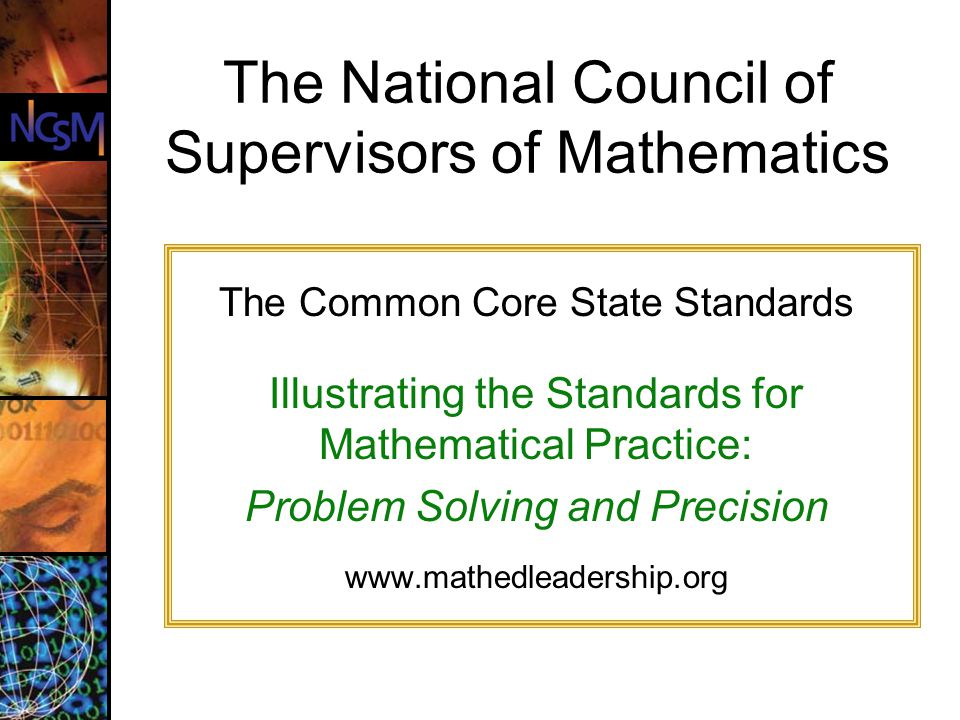 The Common Core State Standards Illustrating the Standards for Mathematical Practice: Problem Solving and Precision www.mathedleadership.org The National Council of Supervisors of Mathematics