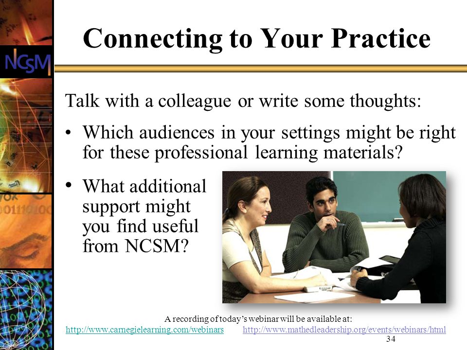 A recording of todays webinar will be available at: http://www.carnegielearning.com/webinarshttp://www.carnegielearning.com/webinars http://www.mathedleadership.org/events/webinars/html 34 Connecting to Your Practice Talk with a colleague or write some thoughts: Which audiences in your settings might be right for these professional learning materials.