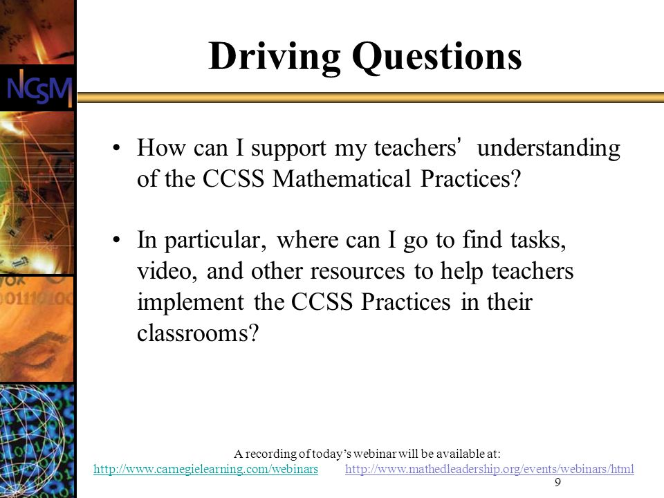 A recording of todays webinar will be available at: http://www.carnegielearning.com/webinarshttp://www.carnegielearning.com/webinars http://www.mathedleadership.org/events/webinars/html 9 Driving Questions How can I support my teachers understanding of the CCSS Mathematical Practices.