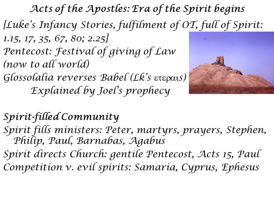 Acts of the Apostles: Era of the Spirit begins [Lukes Infancy Stories, fulfilment of OT, full of Spirit: 1.15, 17, 35, 67, 80; 2.25] Pentecost: Festival of giving of Law (now to all world) Glossolalia reverses Babel (Lks s) Explained by Joels prophecy Spirit-filled Community Spirit fills ministers: Peter, martyrs, prayers, Stephen, Philip, Paul, Barnabas, Agabus Spirit directs Church: gentile Pentecost, Acts 15, Paul Competition v.
