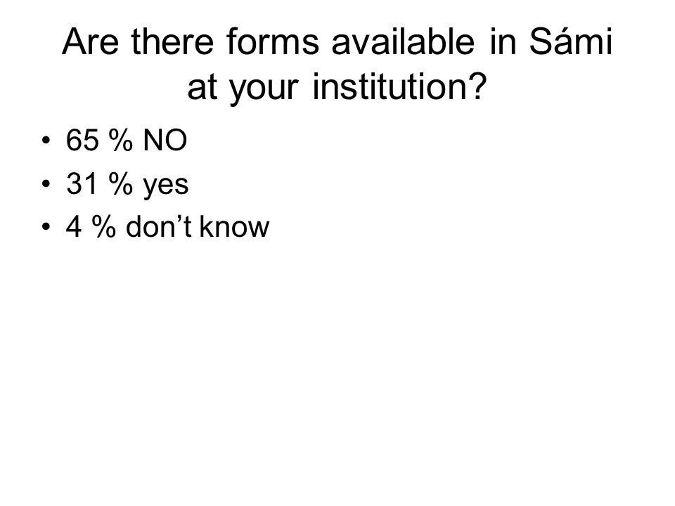 Are there forms available in Sámi at your institution? 65 % NO 31 % yes 4 % dont know
