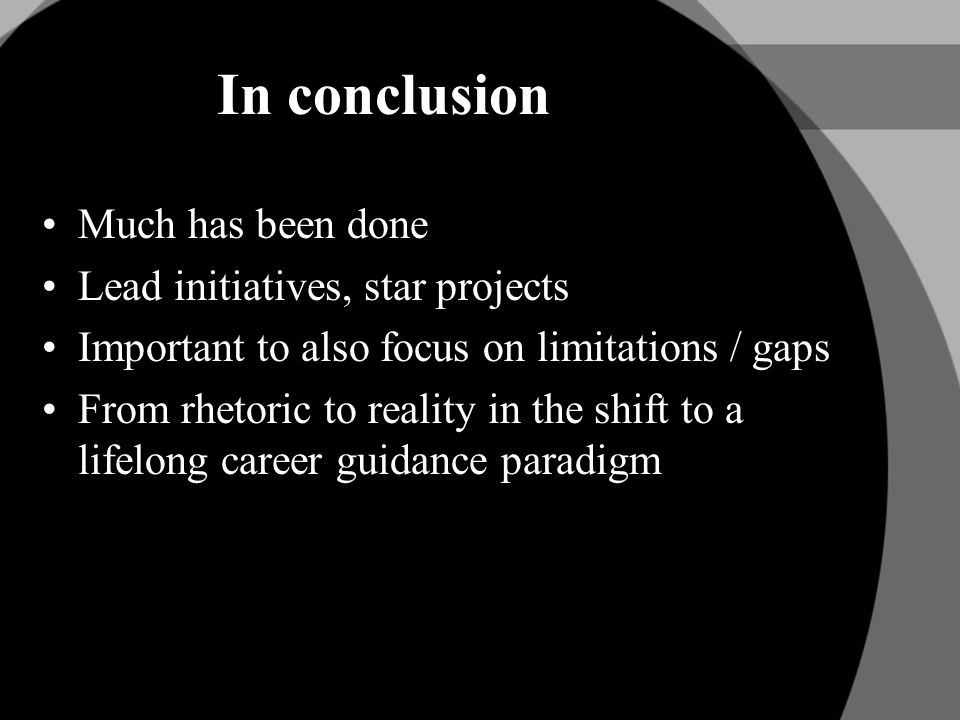 In conclusion Much has been done Lead initiatives, star projects Important to also focus on limitations / gaps From rhetoric to reality in the shift to a lifelong career guidance paradigm