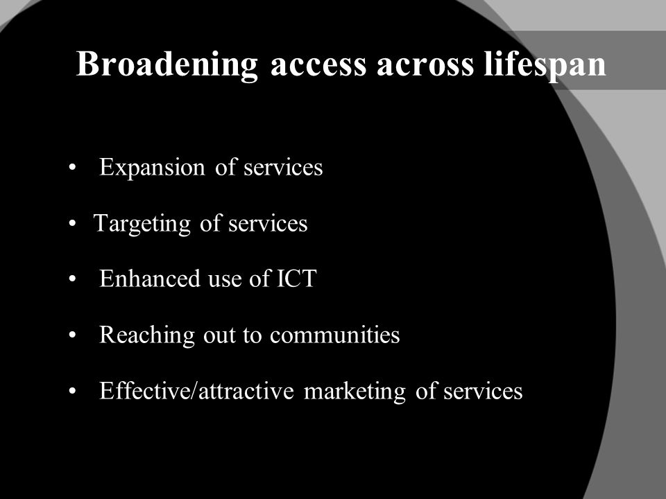 Broadening access across lifespan Expansion of services Targeting of services Enhanced use of ICT Reaching out to communities Effective/attractive marketing of services