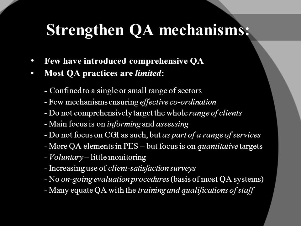Strengthen QA mechanisms: Few have introduced comprehensive QA Most QA practices are limited: - Confined to a single or small range of sectors - Few mechanisms ensuring effective co-ordination - Do not comprehensively target the whole range of clients - Main focus is on informing and assessing - Do not focus on CGI as such, but as part of a range of services - More QA elements in PES – but focus is on quantitative targets - Voluntary – little monitoring - Increasing use of client-satisfaction surveys - No on-going evaluation procedures (basis of most QA systems) - Many equate QA with the training and qualifications of staff