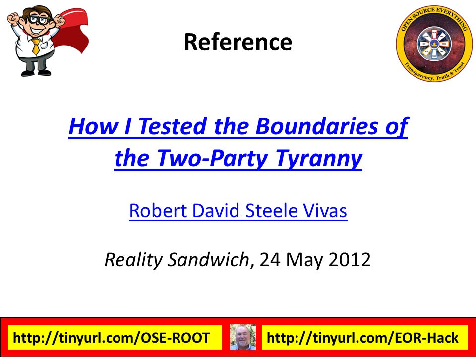 http://tinyurl.com/OSE-ROOThttp://tinyurl.com/EOR-Hack How I Tested the Boundaries of the Two-Party Tyranny Robert David Steele Vivas Reality Sandwich