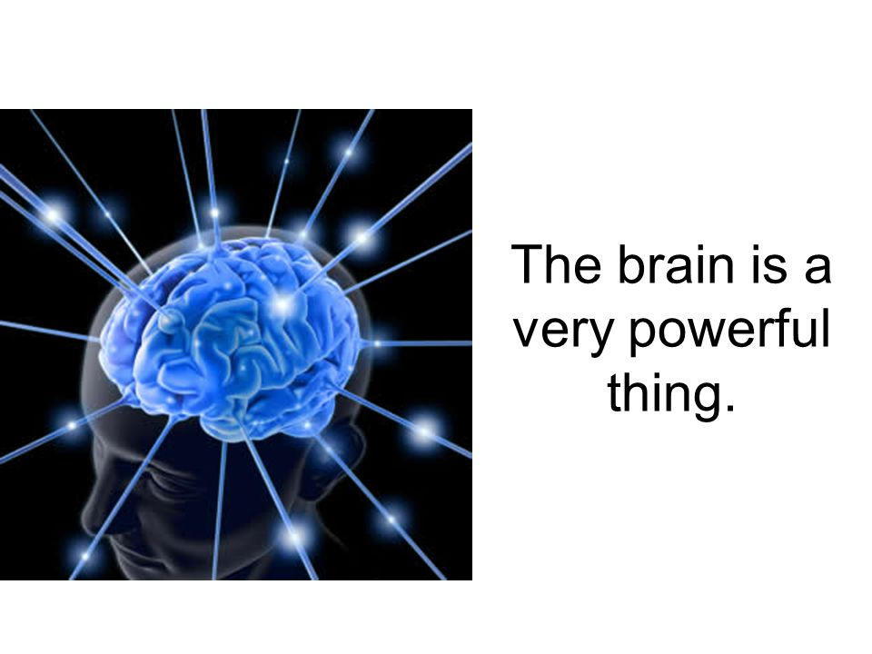 The brain is a very powerful thing.