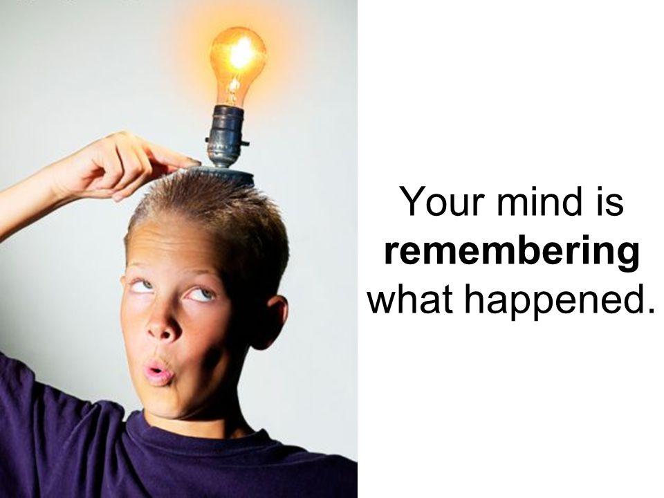 Your mind is remembering what happened.