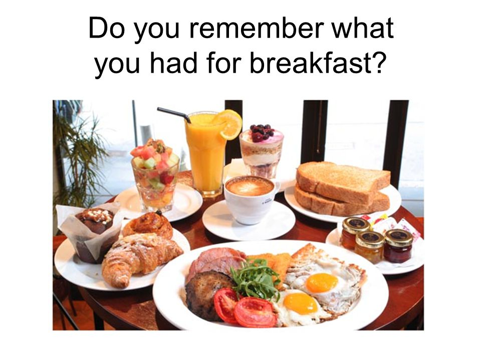 Do you remember what you had for breakfast