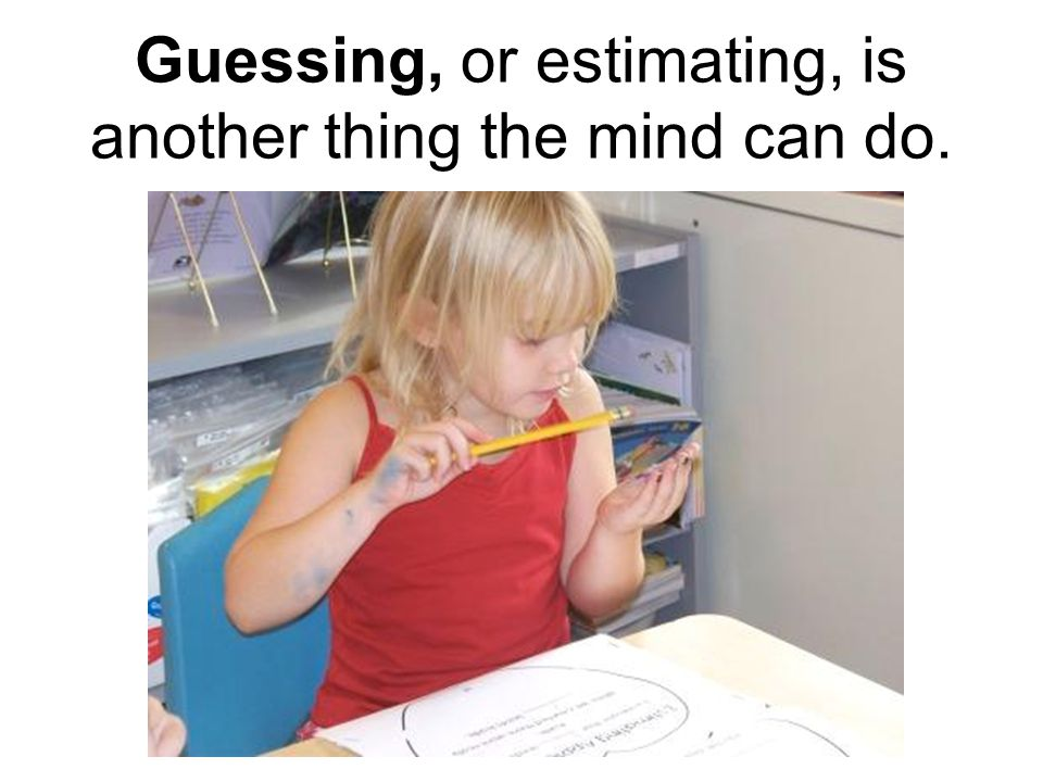Guessing, or estimating, is another thing the mind can do.
