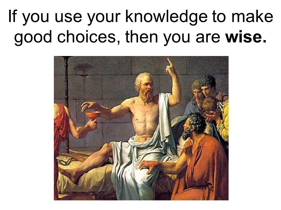 If you use your knowledge to make good choices, then you are wise.