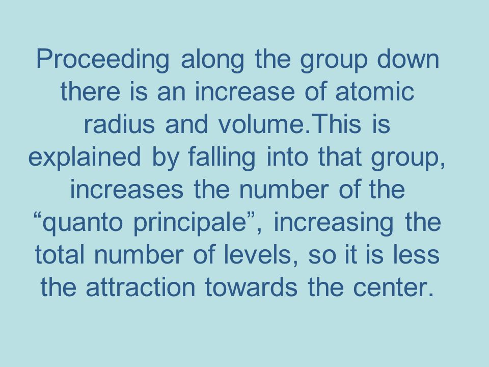 Proceeding along the group down there is an increase of atomic radius and volume.This is explained by falling into that group, increases the number of