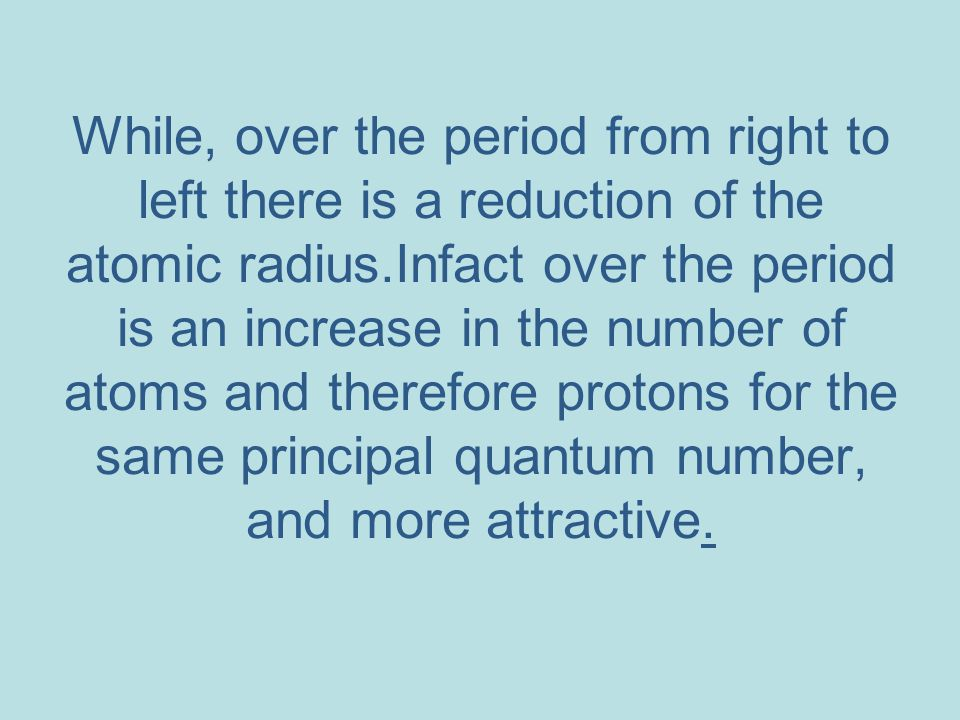 While, over the period from right to left there is a reduction of the atomic radius.Infact over the period is an increase in the number of atoms and t