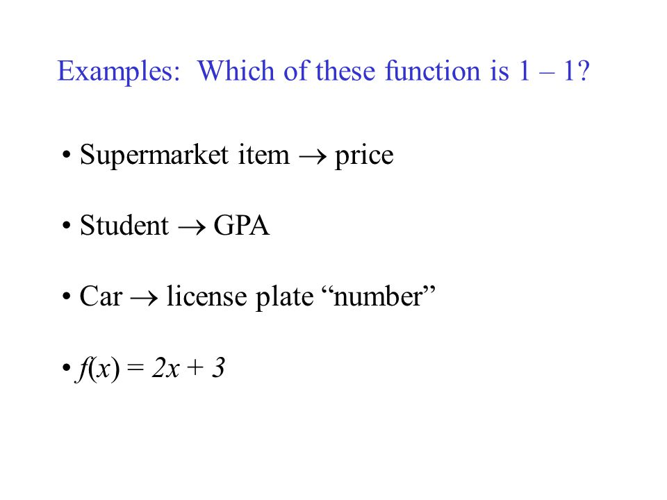 Examples: Which of these function is 1 – 1? Supermarket item price Student GPA Car license plate number f(x) = 2x + 3