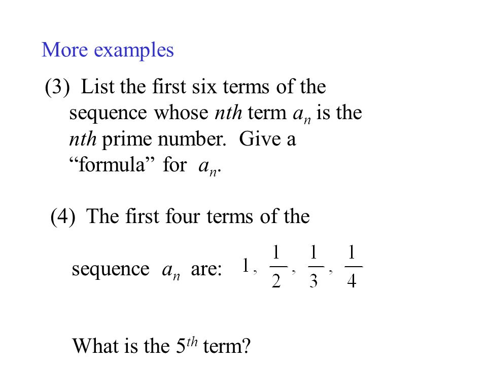 More examples (3) List the first six terms of the sequence whose nth term a n is the nth prime number. Give a formula for a n. (4) The first four term