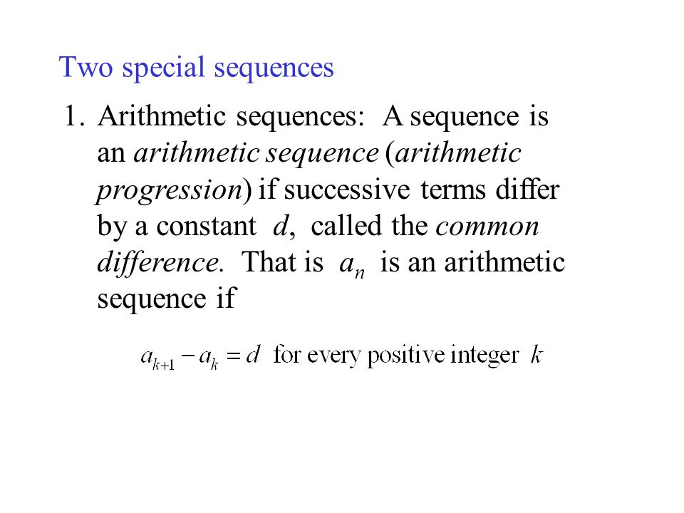 Two special sequences 1.Arithmetic sequences: A sequence is an arithmetic sequence (arithmetic progression) if successive terms differ by a constant d