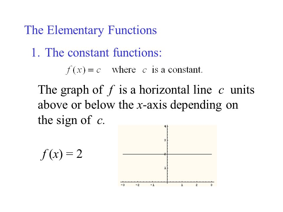 The Elementary Functions 1.The constant functions: The graph of f is a horizontal line c units above or below the x-axis depending on the sign of c. f