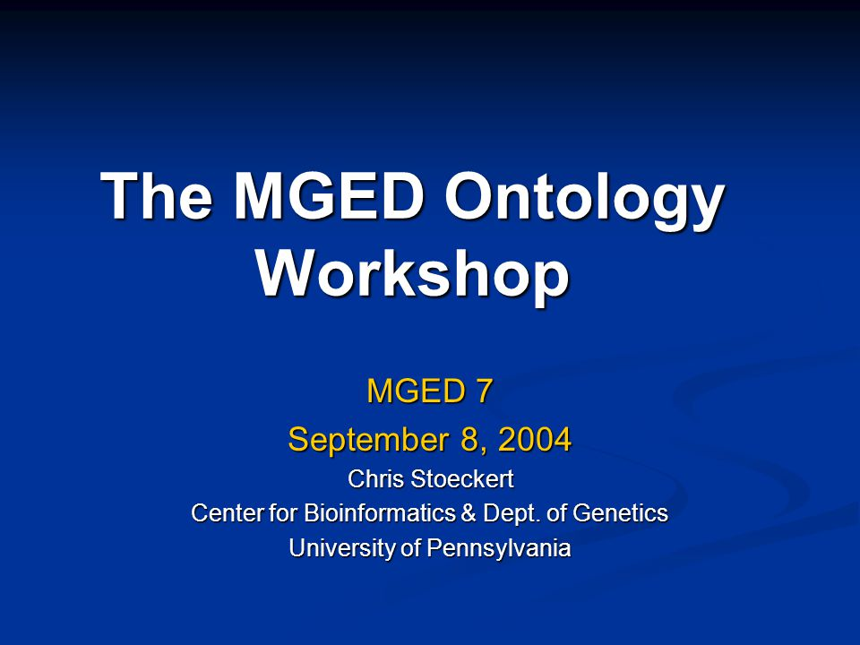 The MGED Ontology Workshop MGED 7 September 8, 2004 Chris Stoeckert Center for Bioinformatics & Dept.