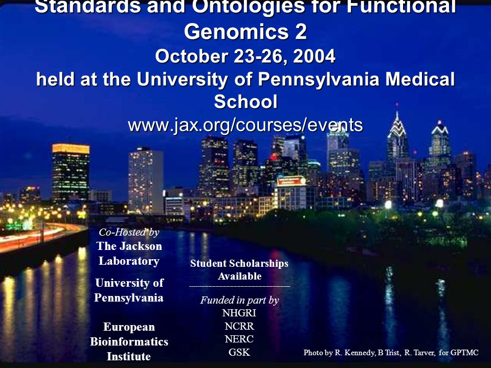 Standards and Ontologies for Functional Genomics 2 October 23-26, 2004 held at the University of Pennsylvania Medical School www.jax.org/courses/events Funded in part by NHGRI NCRR NERC GSK Co-Hosted by The Jackson Laboratory University of Pennsylvania European Bioinformatics Institute ------------------------ Student Scholarships Available -------------------------------------------------------- Photo by R.