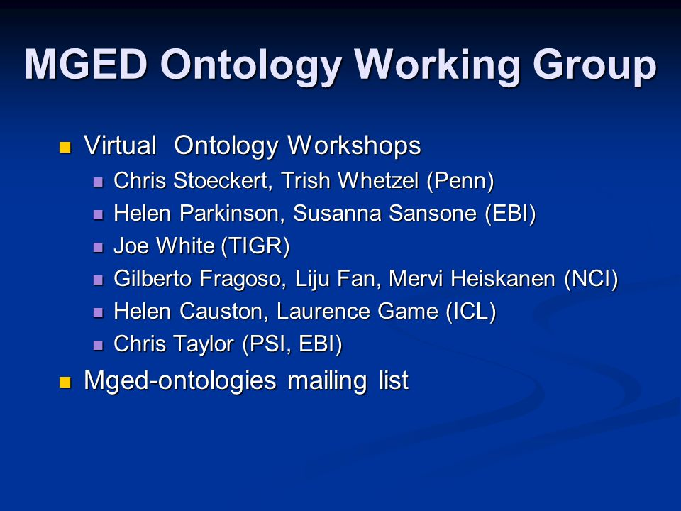 MGED Ontology Working Group Virtual Ontology Workshops Virtual Ontology Workshops Chris Stoeckert, Trish Whetzel (Penn) Chris Stoeckert, Trish Whetzel (Penn) Helen Parkinson, Susanna Sansone (EBI) Helen Parkinson, Susanna Sansone (EBI) Joe White (TIGR) Joe White (TIGR) Gilberto Fragoso, Liju Fan, Mervi Heiskanen (NCI) Gilberto Fragoso, Liju Fan, Mervi Heiskanen (NCI) Helen Causton, Laurence Game (ICL) Helen Causton, Laurence Game (ICL) Chris Taylor (PSI, EBI) Chris Taylor (PSI, EBI) Mged-ontologies mailing list Mged-ontologies mailing list