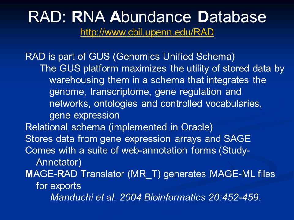 RAD: RNA Abundance Database http://www.cbil.upenn.edu/RAD http://www.cbil.upenn.edu/RAD RAD is part of GUS (Genomics Unified Schema) The GUS platform maximizes the utility of stored data by warehousing them in a schema that integrates the genome, transcriptome, gene regulation and networks, ontologies and controlled vocabularies, gene expression Relational schema (implemented in Oracle) Stores data from gene expression arrays and SAGE Comes with a suite of web-annotation forms (Study- Annotator) MAGE-RAD Translator (MR_T) generates MAGE-ML files for exports Manduchi et al.