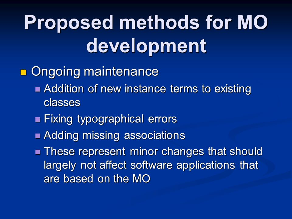 Proposed methods for MO development Ongoing maintenance Ongoing maintenance Addition of new instance terms to existing classes Addition of new instance terms to existing classes Fixing typographical errors Fixing typographical errors Adding missing associations Adding missing associations These represent minor changes that should largely not affect software applications that are based on the MO These represent minor changes that should largely not affect software applications that are based on the MO