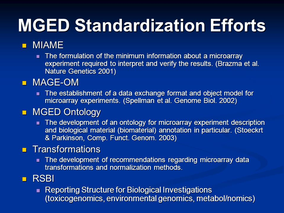 MGED Standardization Efforts MIAME MIAME The formulation of the minimum information about a microarray experiment required to interpret and verify the results.