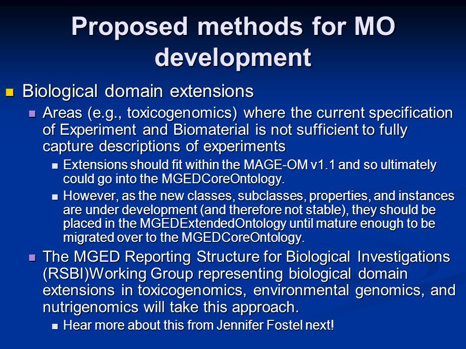 Proposed methods for MO development Biological domain extensions Biological domain extensions Areas (e.g., toxicogenomics) where the current specification of Experiment and Biomaterial is not sufficient to fully capture descriptions of experiments Areas (e.g., toxicogenomics) where the current specification of Experiment and Biomaterial is not sufficient to fully capture descriptions of experiments Extensions should fit within the MAGE-OM v1.1 and so ultimately could go into the MGEDCoreOntology.