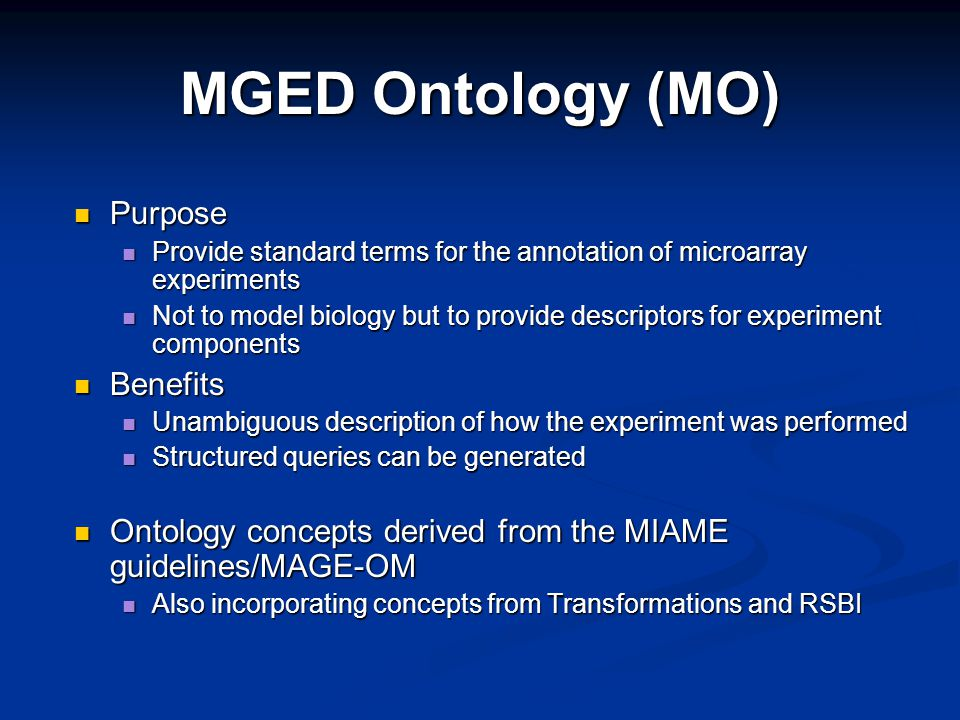 MGED Ontology (MO) Purpose Purpose Provide standard terms for the annotation of microarray experiments Provide standard terms for the annotation of microarray experiments Not to model biology but to provide descriptors for experiment components Not to model biology but to provide descriptors for experiment components Benefits Benefits Unambiguous description of how the experiment was performed Unambiguous description of how the experiment was performed Structured queries can be generated Structured queries can be generated Ontology concepts derived from the MIAME guidelines/MAGE-OM Ontology concepts derived from the MIAME guidelines/MAGE-OM Also incorporating concepts from Transformations and RSBI Also incorporating concepts from Transformations and RSBI
