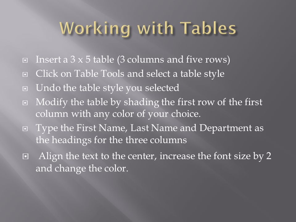Insert a 3 x 5 table (3 columns and five rows) Click on Table Tools and select a table style Undo the table style you selected Modify the table by shading the first row of the first column with any color of your choice.